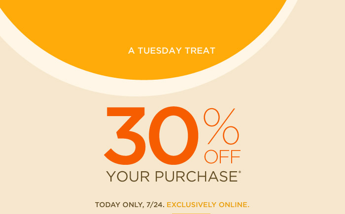 A TUESDAY TREAT | 30% OFF YOUR PURCHASE* | TODAY ONLY, 7/24. EXCLUSIVELY ONLINE.