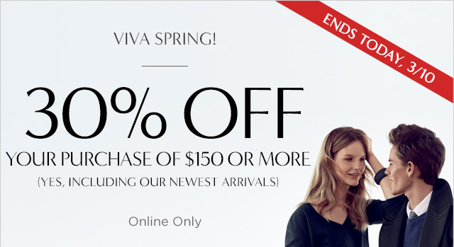 ENDS TODAY, 3/10 | VIVA SPRING! | 30% OFF YOUR PURCHASE OF $150 OR MORE | Onine Only
