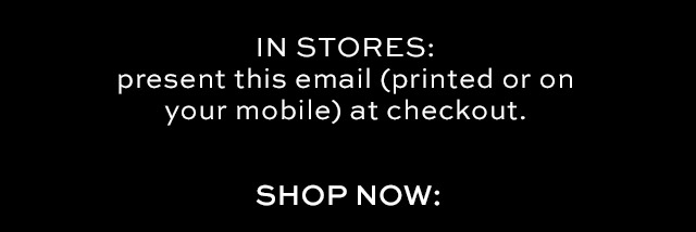 IN STORES: present this email (printed or on your mobile) at checkout. | SHOP NOW
