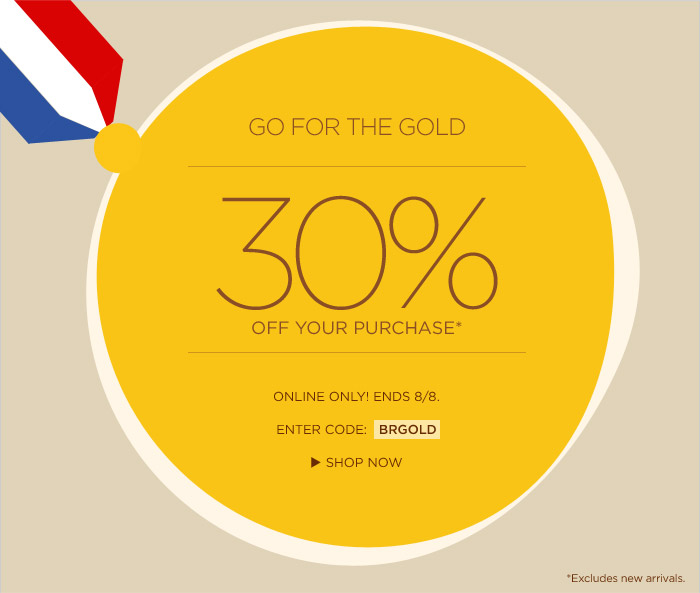GO FOR THE GOLD | 30% OFF YOUR PURCHASE* | ONLINE ONLY! ENDS 8/8. | ENTER CODE: BRGOLD | SHOP NOW