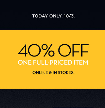 TODAY ONLY, 10/3 | 40% OFF ONE FULL-PRICED ITEM | ONLINE & IN STORES