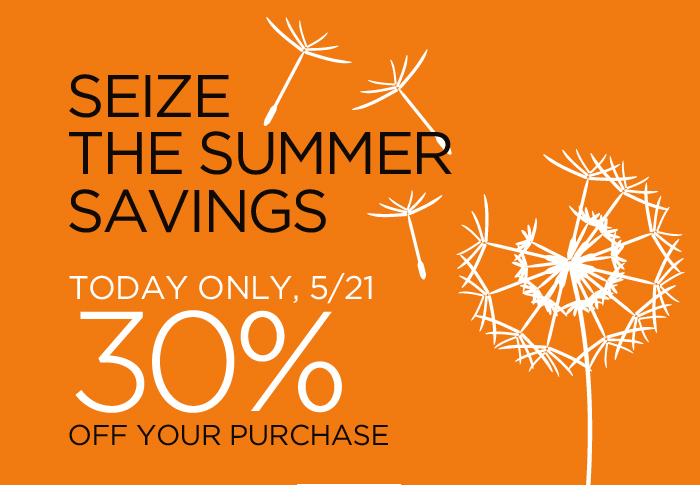 SEIZE THE SUMMER SAVINGS | TODAY ONLY, 5/21 30% OFF YOUR PURCHASE