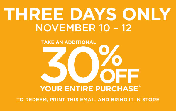 THREE DAYS ONLY | NOVEMBER 10 - 12 | TAKE AN ADDITIONAL 30% OFF YOUR ENTIRE PURCHASE* | TO REDEEM, PRINT THIS EMAIL AND BRING IT IN STORE